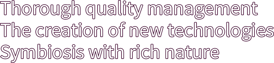 Thorough quality management The creation of new technologies Symbiosis with rich nature