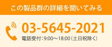この製品群の詳細を聞いてみる 03-5645-2021 電話受付:9:00~18:00(土日祝除く)